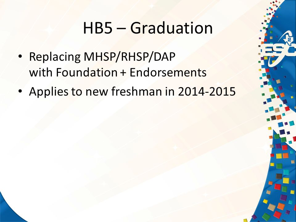 Replacing MHSP/RHSP/DAP with Foundation + Endorsements Applies to new freshman in 2014-2015 HB5 – Graduation