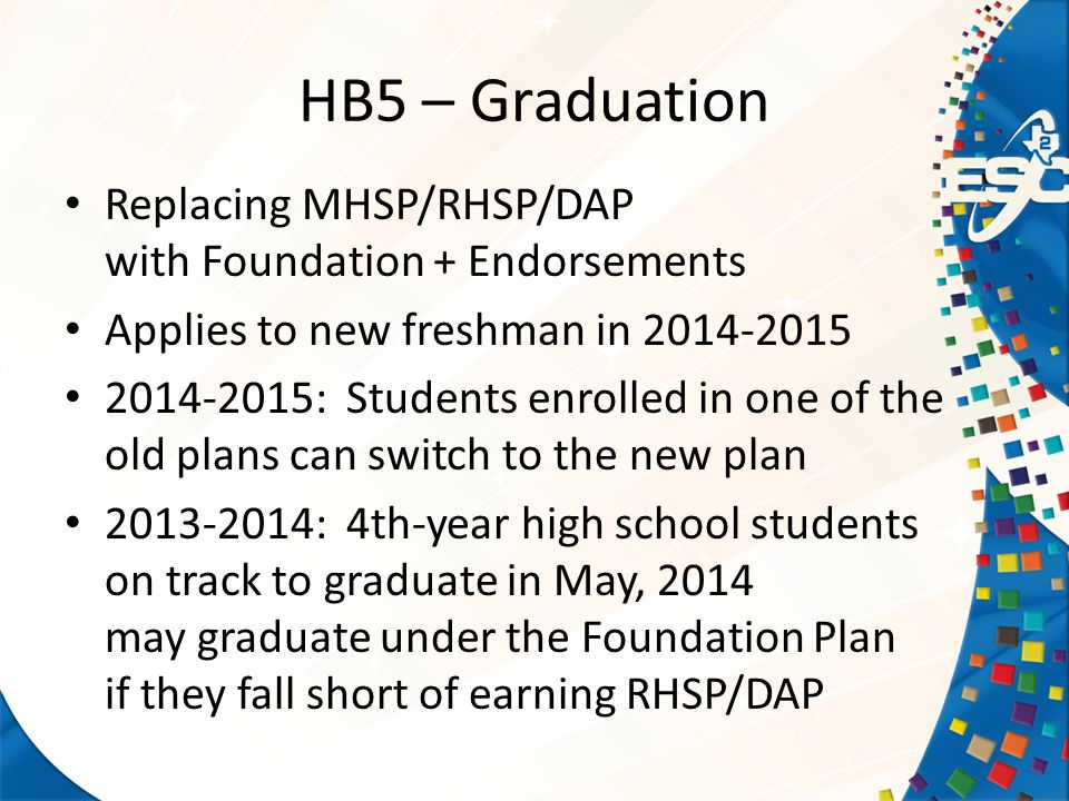 Replacing MHSP/RHSP/DAP with Foundation + Endorsements Applies to new freshman in 2014-2015 2014-2015: Students enrolled in one of the old plans can switch to the new plan 2013-2014: 4th-year high school students on track to graduate in May, 2014 may graduate under the Foundation Plan if they fall short of earning RHSP/DAP HB5 – Graduation