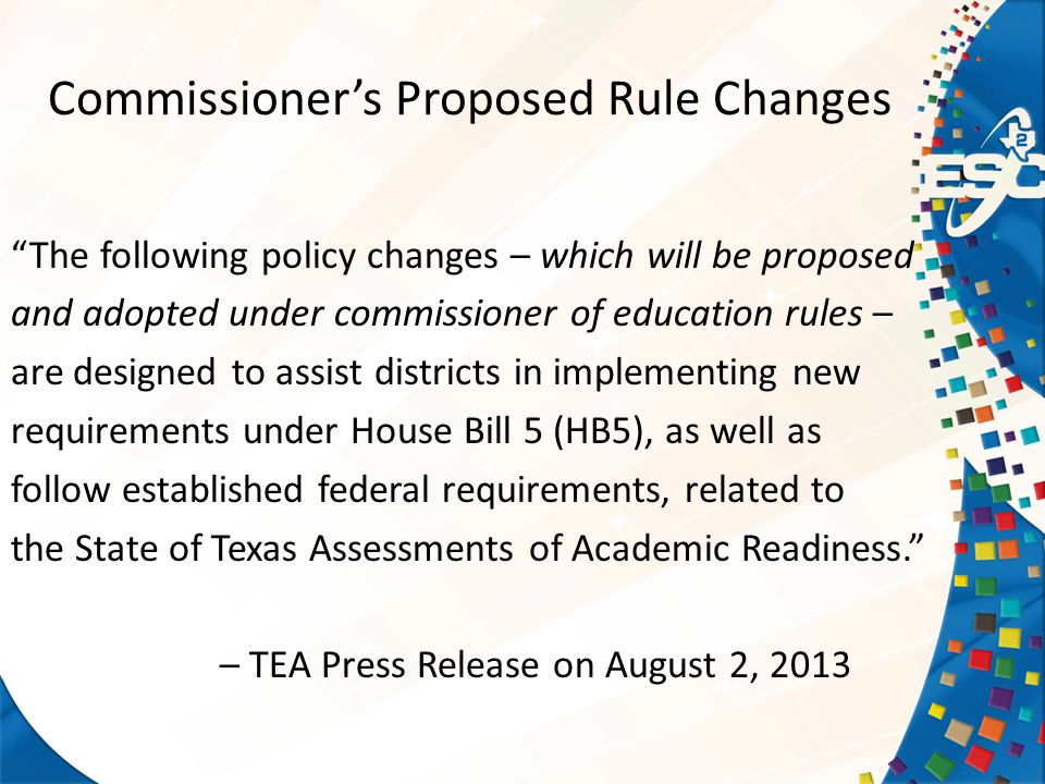 Commissioner's Proposed Rule Changes The following policy changes – which will be proposed and adopted under commissioner of education rules – are designed to assist districts in implementing new requirements under House Bill 5 (HB5), as well as follow established federal requirements, related to the State of Texas Assessments of Academic Readiness. – TEA Press Release on August 2, 2013