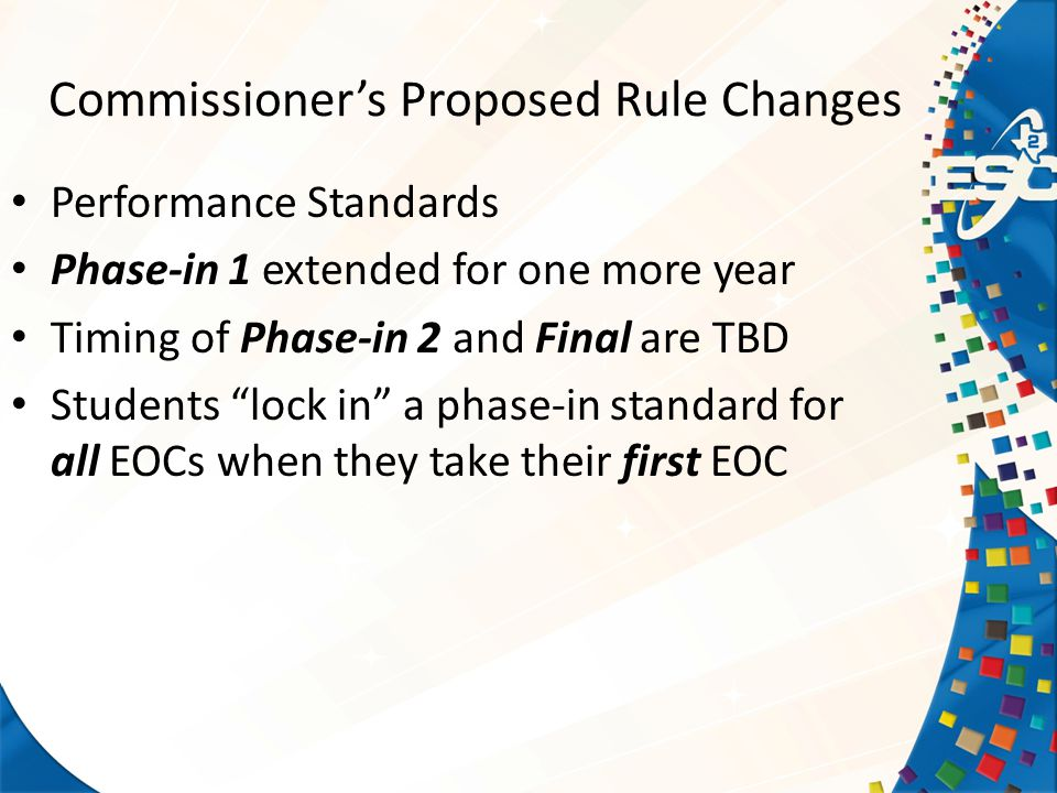 Commissioner's Proposed Rule Changes Performance Standards Phase-in 1 extended for one more year Timing of Phase-in 2 and Final are TBD Students lock in a phase-in standard for all EOCs when they take their first EOC