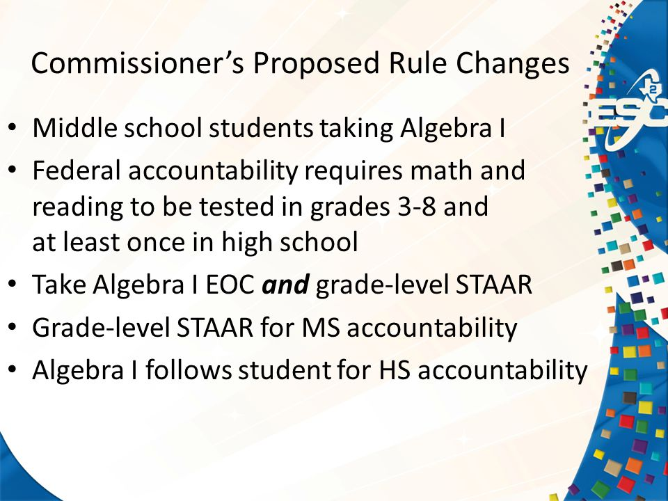 Commissioner's Proposed Rule Changes Middle school students taking Algebra I Federal accountability requires math and reading to be tested in grades 3-8 and at least once in high school Take Algebra I EOC and grade-level STAAR Grade-level STAAR for MS accountability Algebra I follows student for HS accountability