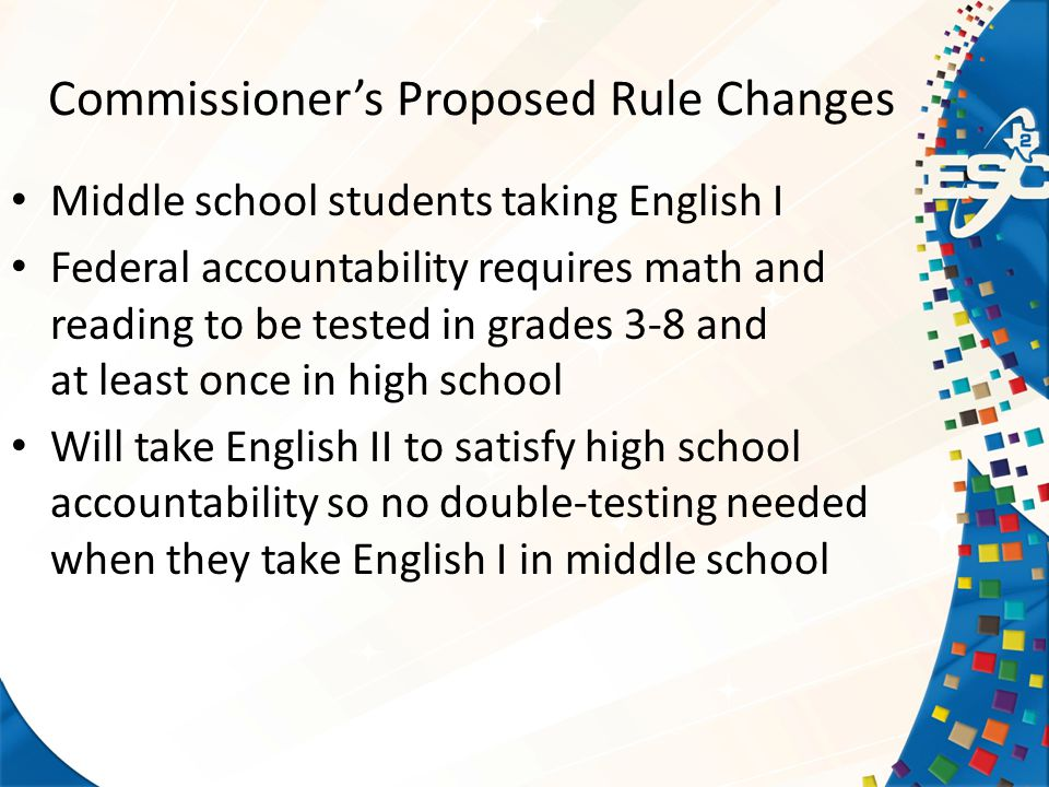 Commissioner's Proposed Rule Changes Middle school students taking English I Federal accountability requires math and reading to be tested in grades 3-8 and at least once in high school Will take English II to satisfy high school accountability so no double-testing needed when they take English I in middle school