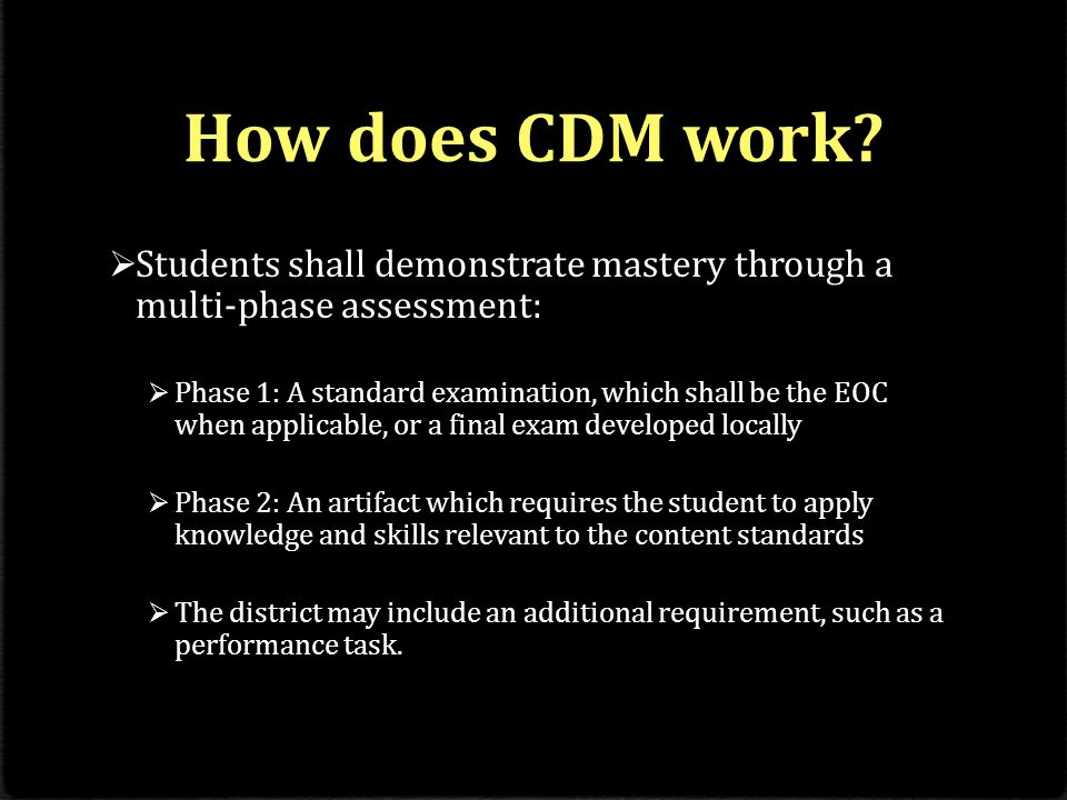 How does CDM work?  Students shall demonstrate mastery through a multi-phase assessment:  Phase 1: A standard examination, which shall be the EOC wh
