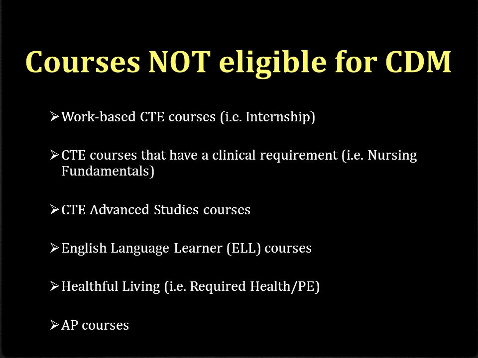 Courses NOT eligible for CDM  Work-based CTE courses (i.e.