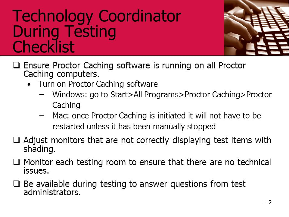 Technology Coordinator During Testing Checklist  Ensure Proctor Caching software is running on all Proctor Caching computers.