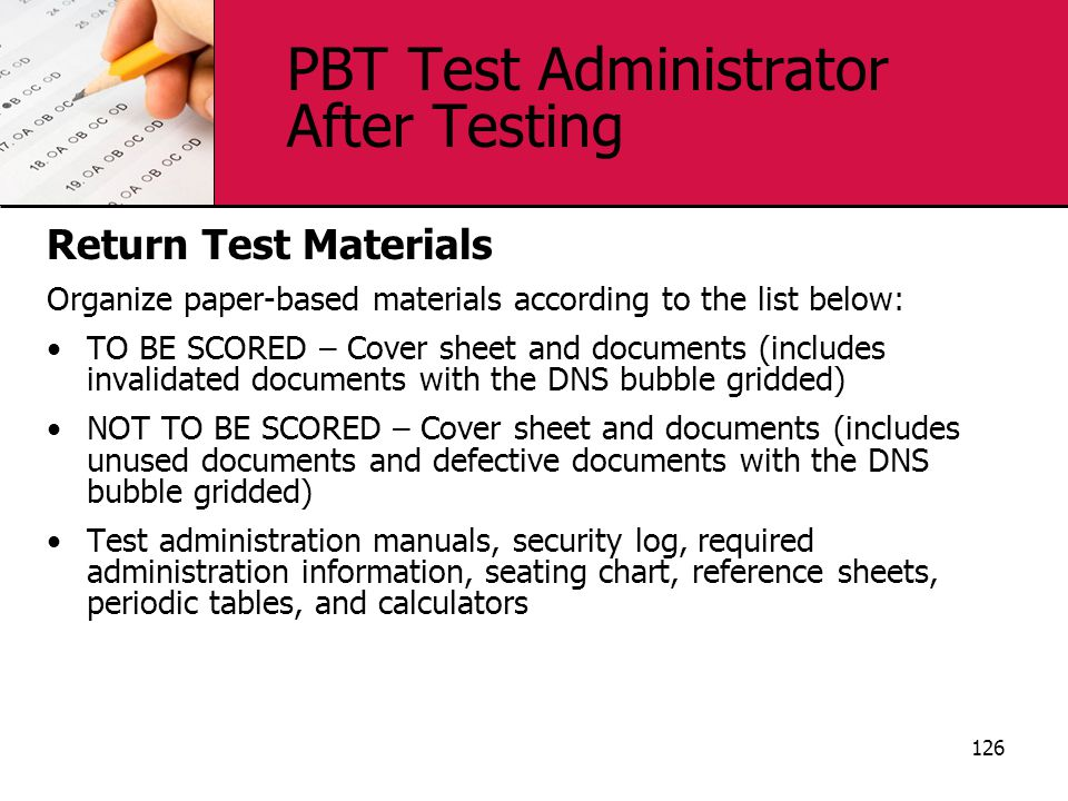 PBT Test Administrator After Testing Return Test Materials Organize paper-based materials according to the list below: TO BE SCORED – Cover sheet and documents (includes invalidated documents with the DNS bubble gridded) NOT TO BE SCORED – Cover sheet and documents (includes unused documents and defective documents with the DNS bubble gridded) Test administration manuals, security log, required administration information, seating chart, reference sheets, periodic tables, and calculators 126