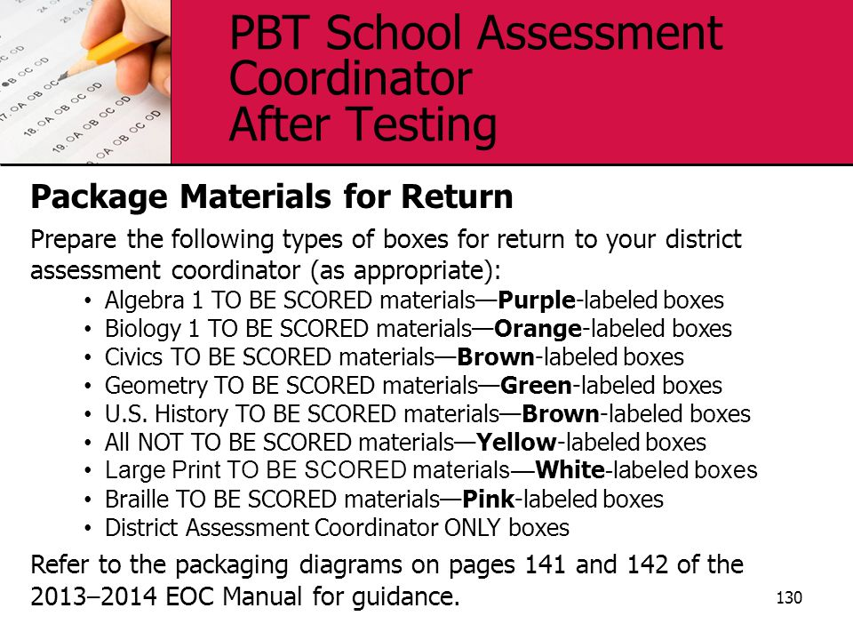 PBT School Assessment Coordinator After Testing 130 Package Materials for Return Prepare the following types of boxes for return to your district assessment coordinator (as appropriate): Algebra 1 TO BE SCORED materials—Purple-labeled boxes Biology 1 TO BE SCORED materials—Orange-labeled boxes Civics TO BE SCORED materials—Brown-labeled boxes Geometry TO BE SCORED materials—Green-labeled boxes U.S.