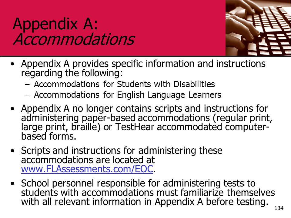 Appendix A: Accommodations Appendix A provides specific information and instructions regarding the following: –Accommodations for Students with Disabilities –Accommodations for English Language Learners Appendix A no longer contains scripts and instructions for administering paper-based accommodations (regular print, large print, braille) or TestHear accommodated computer- based forms.