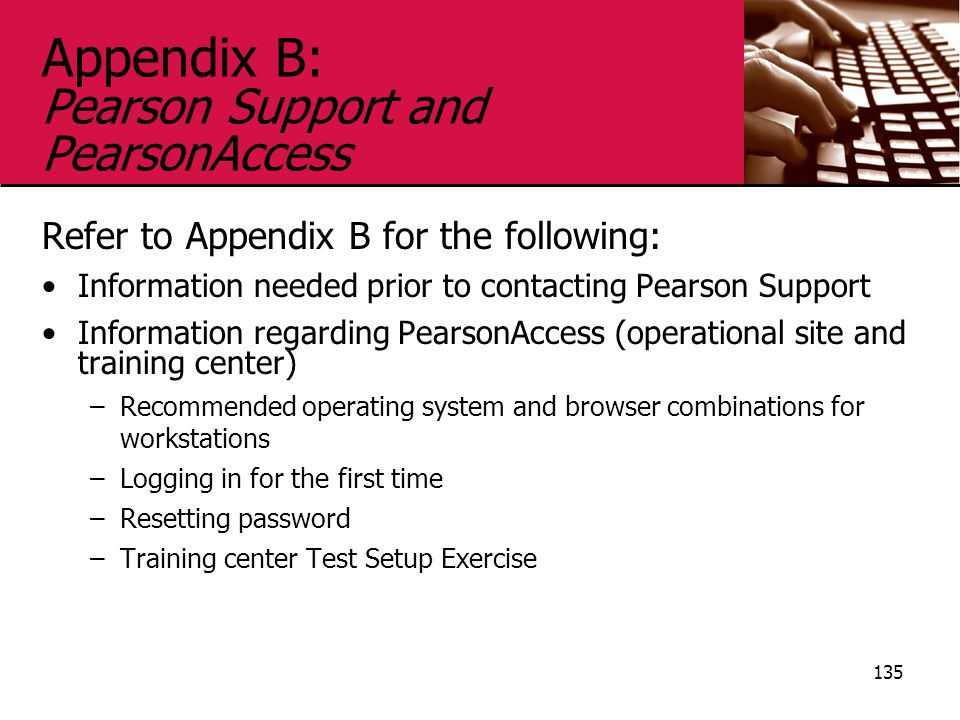Appendix B: Pearson Support and PearsonAccess Refer to Appendix B for the following: Information needed prior to contacting Pearson Support Information regarding PearsonAccess (operational site and training center) –Recommended operating system and browser combinations for workstations –Logging in for the first time –Resetting password –Training center Test Setup Exercise 135