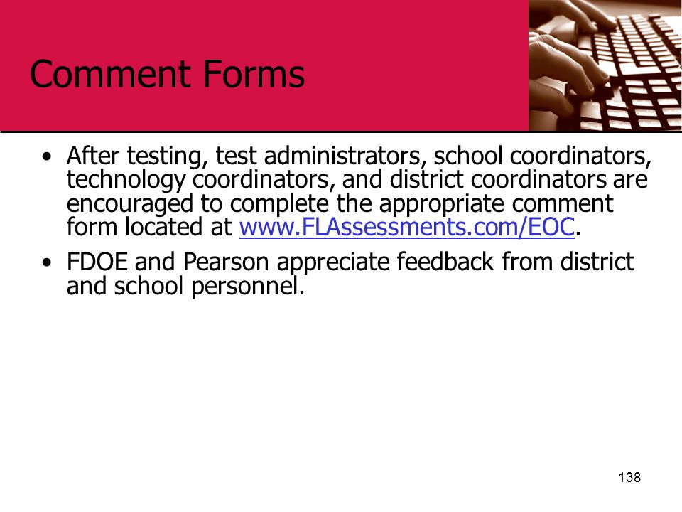 Comment Forms 138 After testing, test administrators, school coordinators, technology coordinators, and district coordinators are encouraged to complete the appropriate comment form located at www.FLAssessments.com/EOC.www.FLAssessments.com/EOC FDOE and Pearson appreciate feedback from district and school personnel.