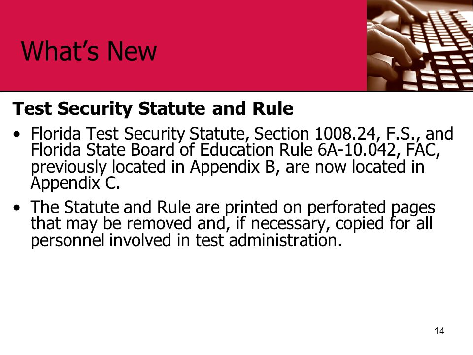 What's New Test Security Statute and Rule Florida Test Security Statute, Section 1008.24, F.S., and Florida State Board of Education Rule 6A-10.042, FAC, previously located in Appendix B, are now located in Appendix C.