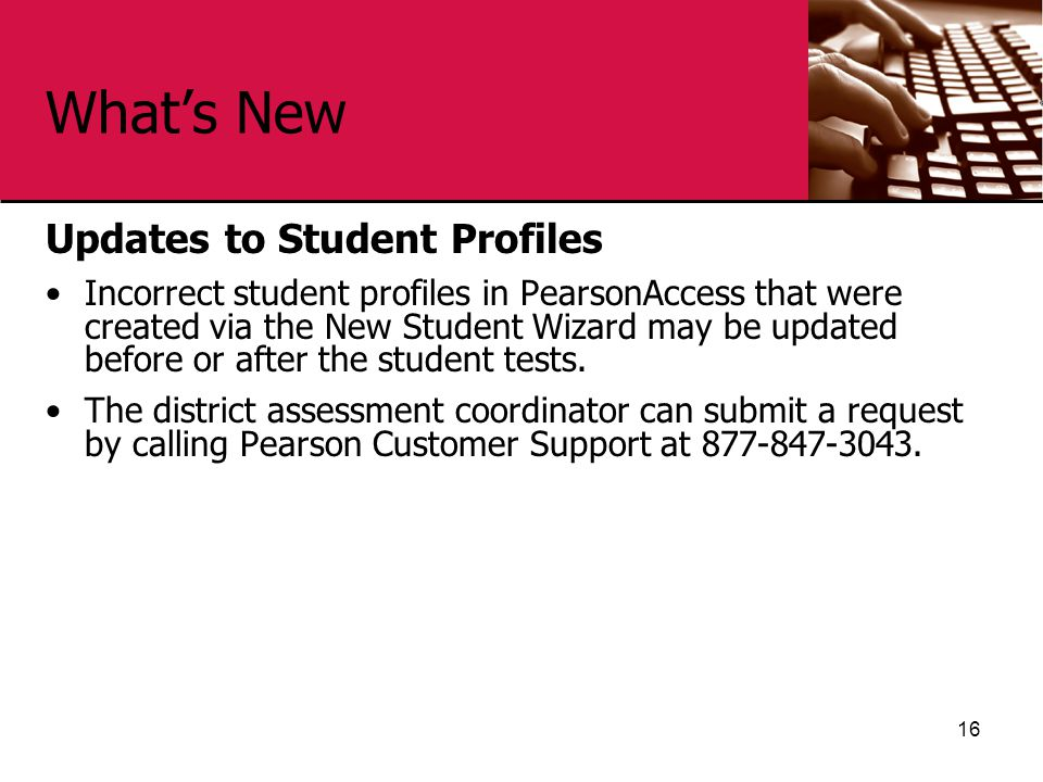 What's New Updates to Student Profiles Incorrect student profiles in PearsonAccess that were created via the New Student Wizard may be updated before or after the student tests.