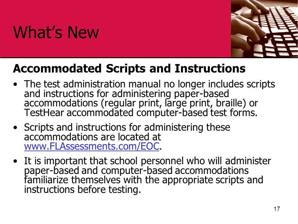 What's New Accommodated Scripts and Instructions The test administration manual no longer includes scripts and instructions for administering paper-based accommodations (regular print, large print, braille) or TestHear accommodated computer-based test forms.
