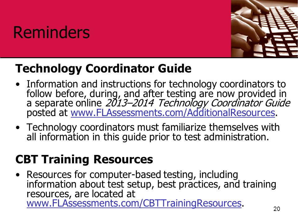 Reminders Technology Coordinator Guide Information and instructions for technology coordinators to follow before, during, and after testing are now provided in a separate online 2013–2014 Technology Coordinator Guide posted at www.FLAssessments.com/AdditionalResources.www.FLAssessments.com/AdditionalResources Technology coordinators must familiarize themselves with all information in this guide prior to test administration.