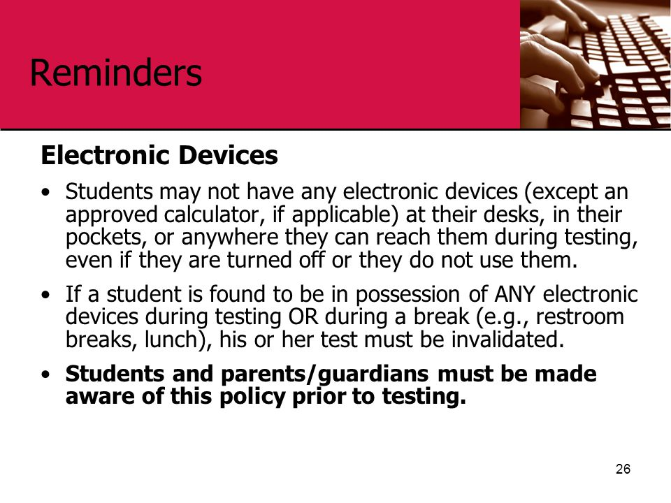 Reminders Electronic Devices Students may not have any electronic devices (except an approved calculator, if applicable) at their desks, in their pockets, or anywhere they can reach them during testing, even if they are turned off or they do not use them.