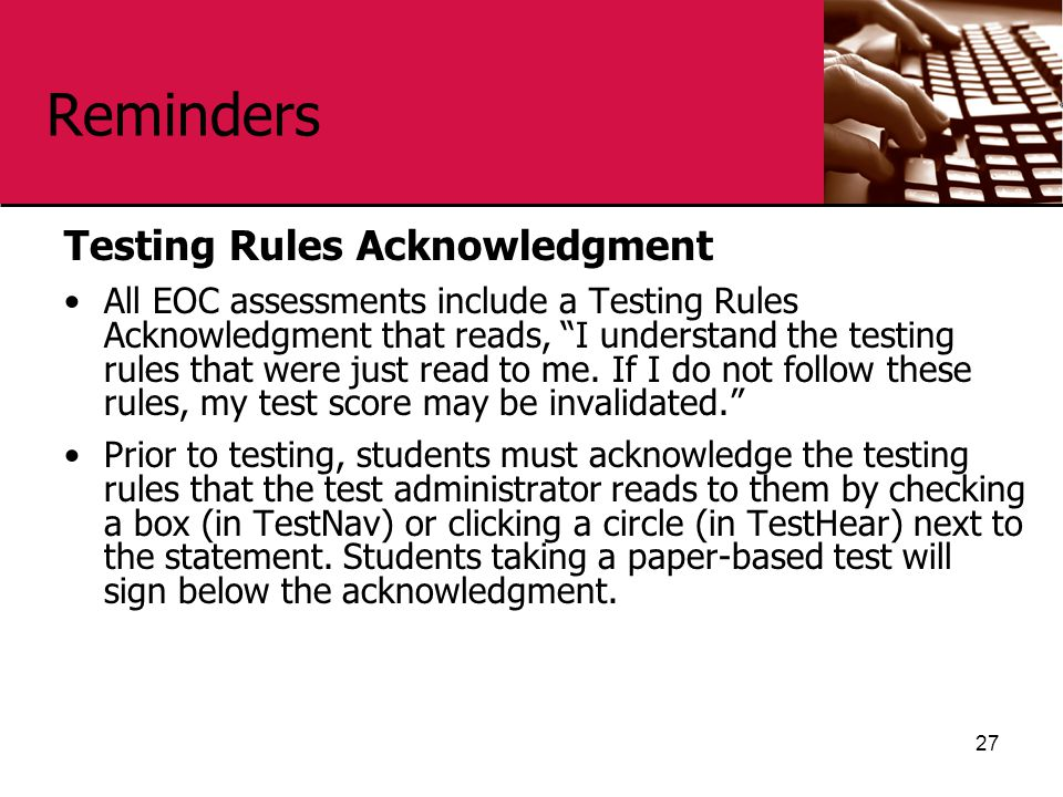 Reminders Testing Rules Acknowledgment All EOC assessments include a Testing Rules Acknowledgment that reads, I understand the testing rules that were just read to me.
