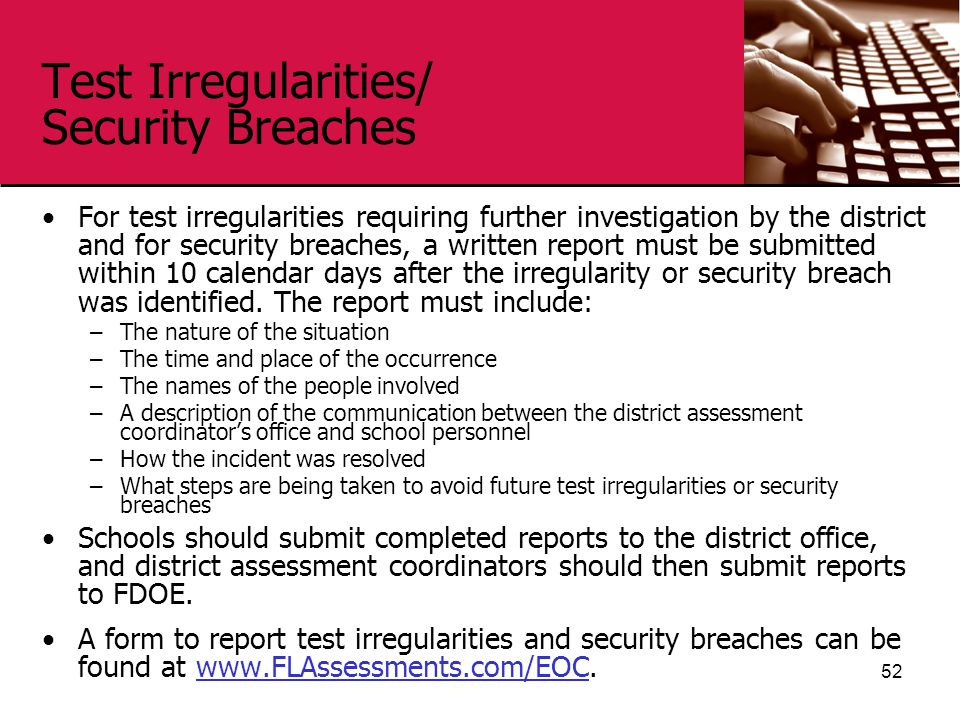 Test Irregularities/ Security Breaches For test irregularities requiring further investigation by the district and for security breaches, a written report must be submitted within 10 calendar days after the irregularity or security breach was identified.