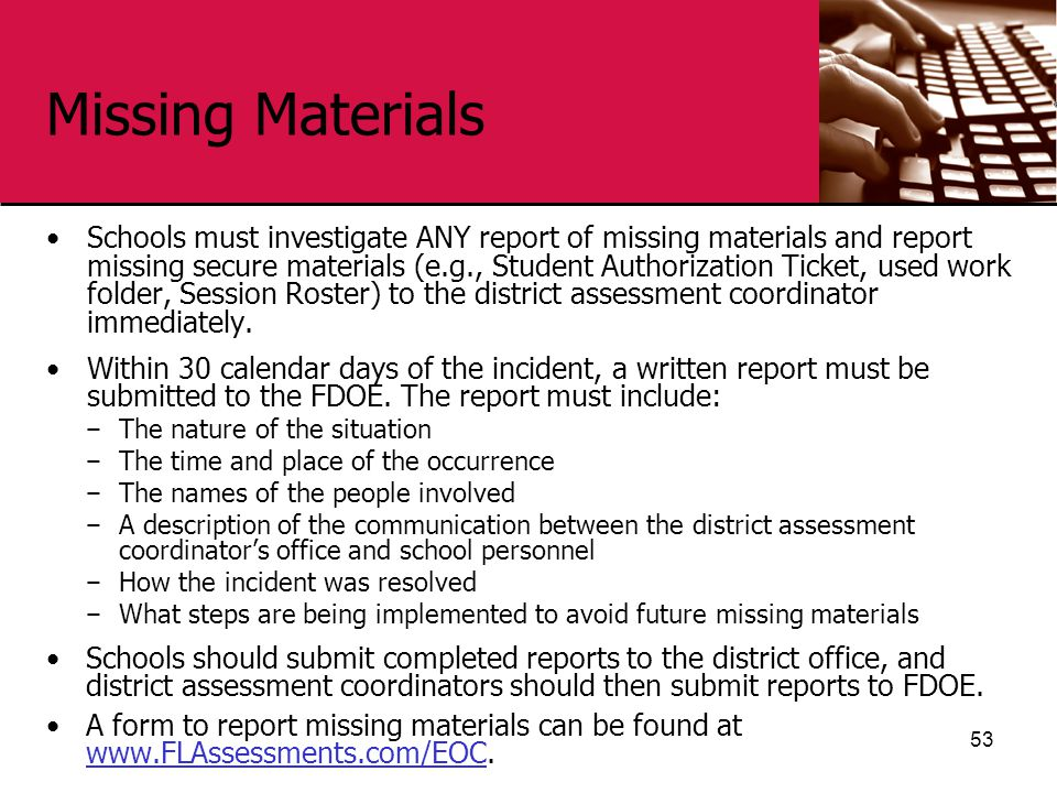 Missing Materials Schools must investigate ANY report of missing materials and report missing secure materials (e.g., Student Authorization Ticket, used work folder, Session Roster) to the district assessment coordinator immediately.