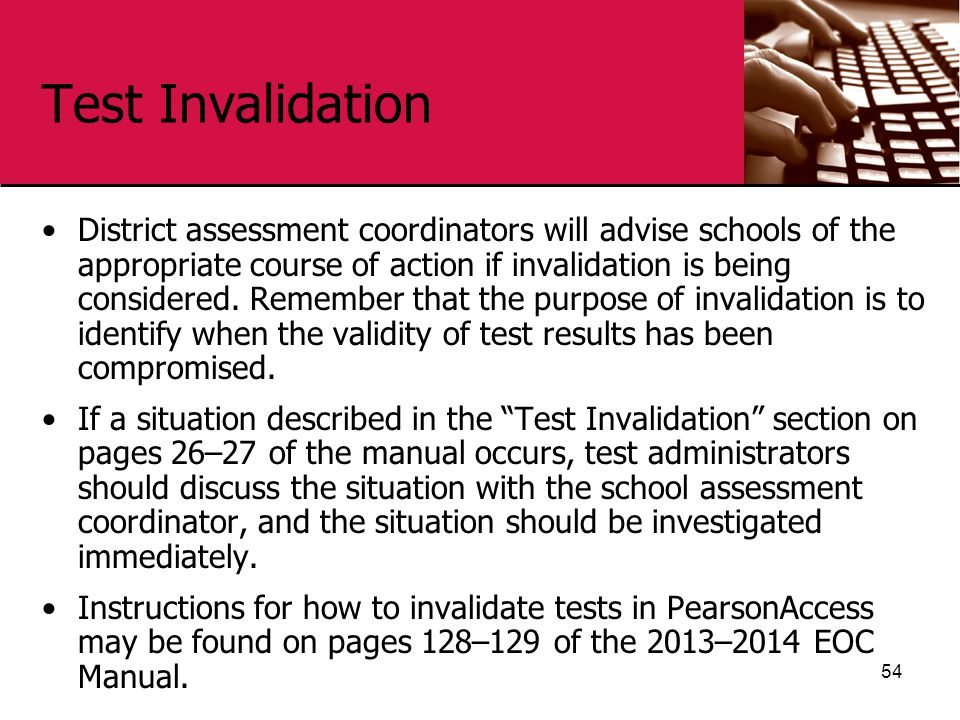 Test Invalidation District assessment coordinators will advise schools of the appropriate course of action if invalidation is being considered.