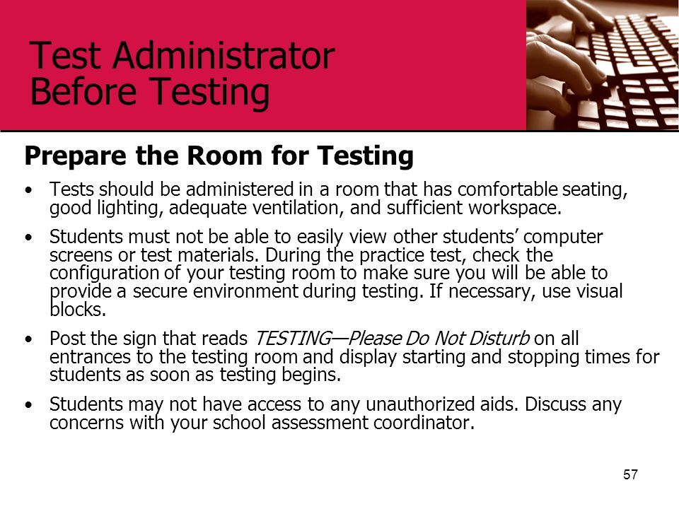Test Administrator Before Testing Prepare the Room for Testing Tests should be administered in a room that has comfortable seating, good lighting, adequate ventilation, and sufficient workspace.