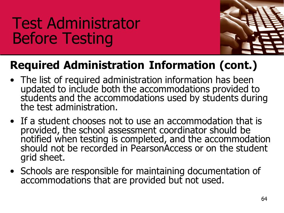 Test Administrator Before Testing Required Administration Information (cont.) The list of required administration information has been updated to include both the accommodations provided to students and the accommodations used by students during the test administration.
