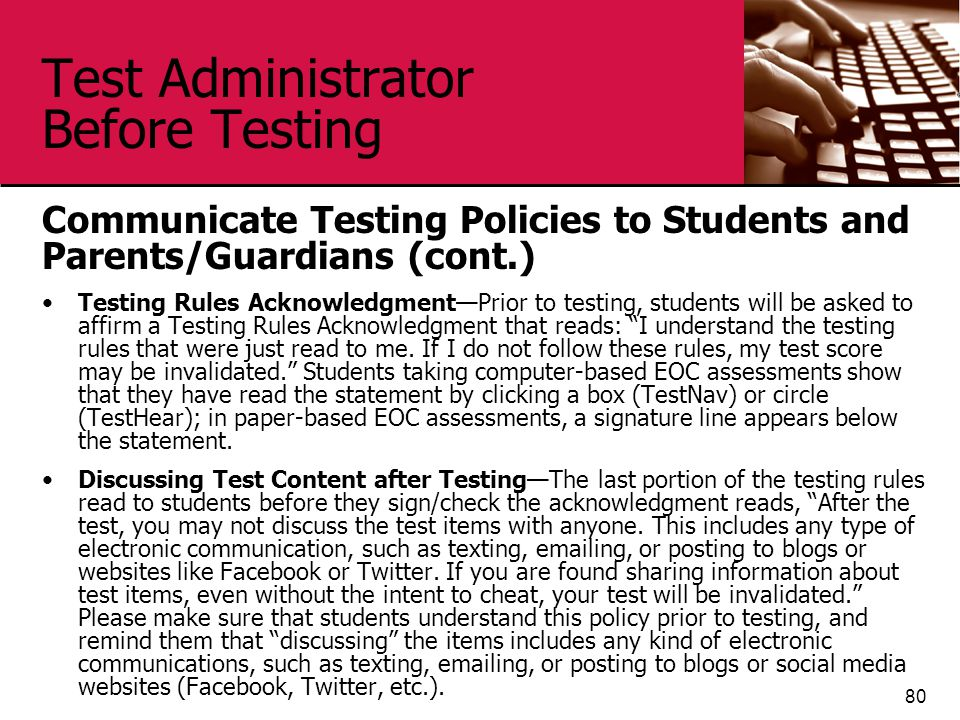 Test Administrator Before Testing Communicate Testing Policies to Students and Parents/Guardians (cont.) Testing Rules Acknowledgment—Prior to testing, students will be asked to affirm a Testing Rules Acknowledgment that reads: I understand the testing rules that were just read to me.