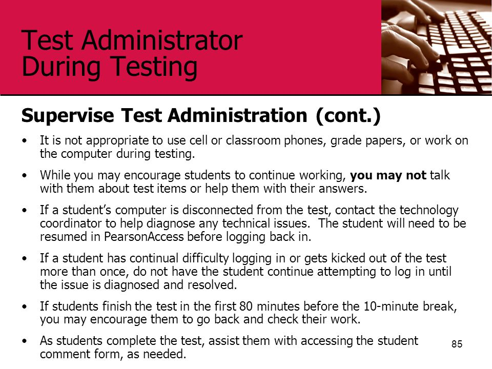 Test Administrator During Testing Supervise Test Administration (cont.) It is not appropriate to use cell or classroom phones, grade papers, or work on the computer during testing.