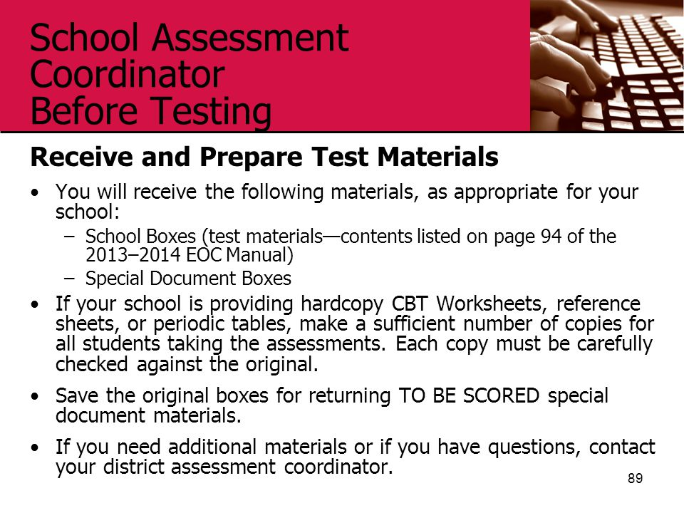 School Assessment Coordinator Before Testing Receive and Prepare Test Materials You will receive the following materials, as appropriate for your school: –School Boxes (test materials—contents listed on page 94 of the 2013–2014 EOC Manual) –Special Document Boxes If your school is providing hardcopy CBT Worksheets, reference sheets, or periodic tables, make a sufficient number of copies for all students taking the assessments.