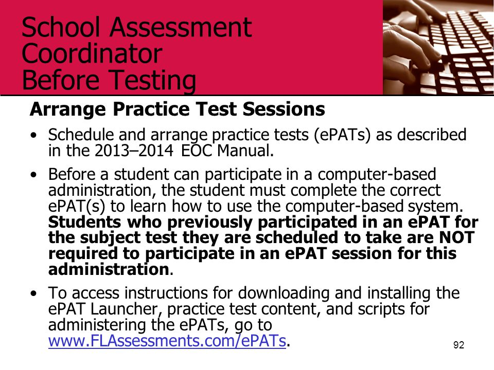School Assessment Coordinator Before Testing Arrange Practice Test Sessions Schedule and arrange practice tests (ePATs) as described in the 2013–2014 EOC Manual.
