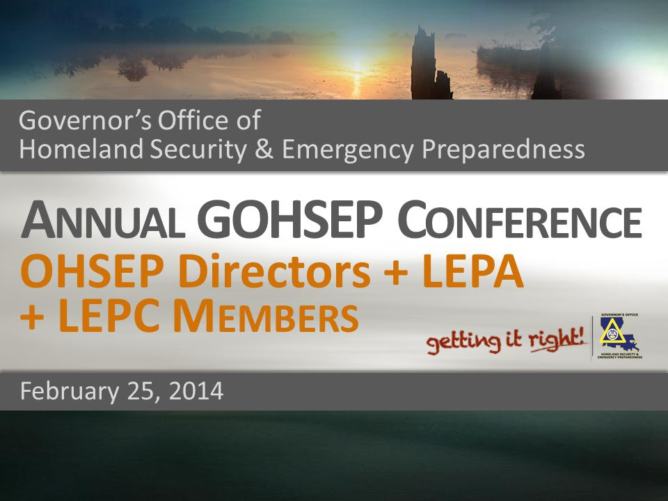 Governor's Office of Homeland Security & Emergency Preparedness February 25, 2014 A NNUAL GOHSEP C ONFERENCE OHSEP Directors + LEPA + LEPC M EMBERS