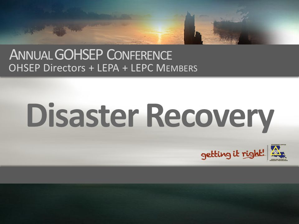 A NNUAL GOHSEP C ONFERENCE OHSEP Directors + LEPA + LEPC M EMBERS Disaster Recovery