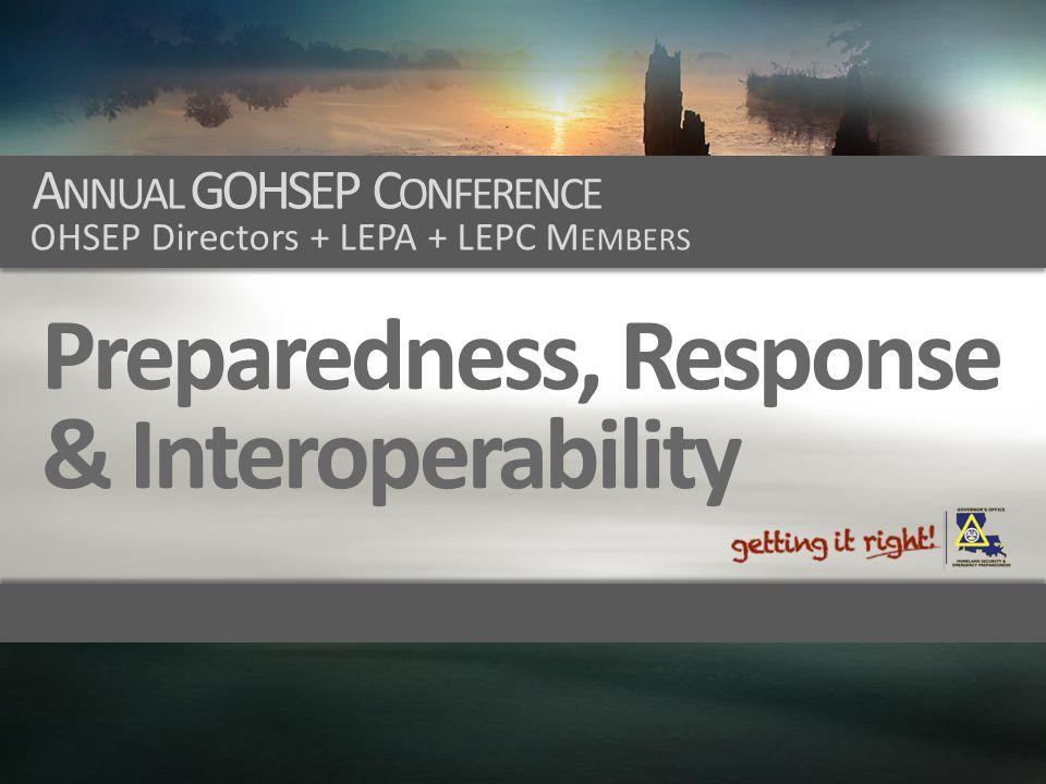A NNUAL GOHSEP C ONFERENCE OHSEP Directors + LEPA + LEPC M EMBERS Preparedness, Response & Interoperability