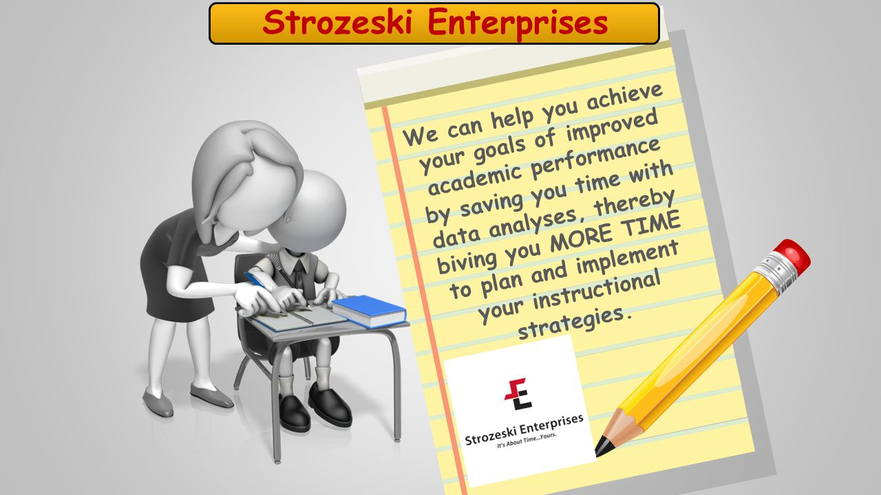Strozeski Enterprises We can help you achieve your goals of improved academic performance by saving you time with data analyses, thereby biving you MORE TIME to plan and implement your instructional strategies.
