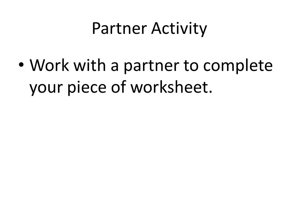 Partner Activity Work with a partner to complete your piece of worksheet.