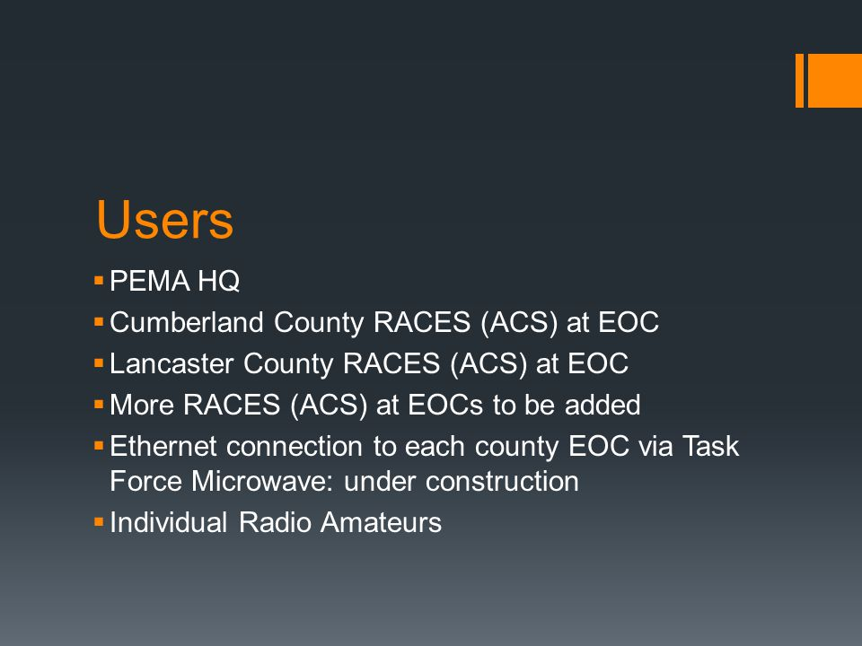 Users  PEMA HQ  Cumberland County RACES (ACS) at EOC  Lancaster County RACES (ACS) at EOC  More RACES (ACS) at EOCs to be added  Ethernet connection to each county EOC via Task Force Microwave: under construction  Individual Radio Amateurs