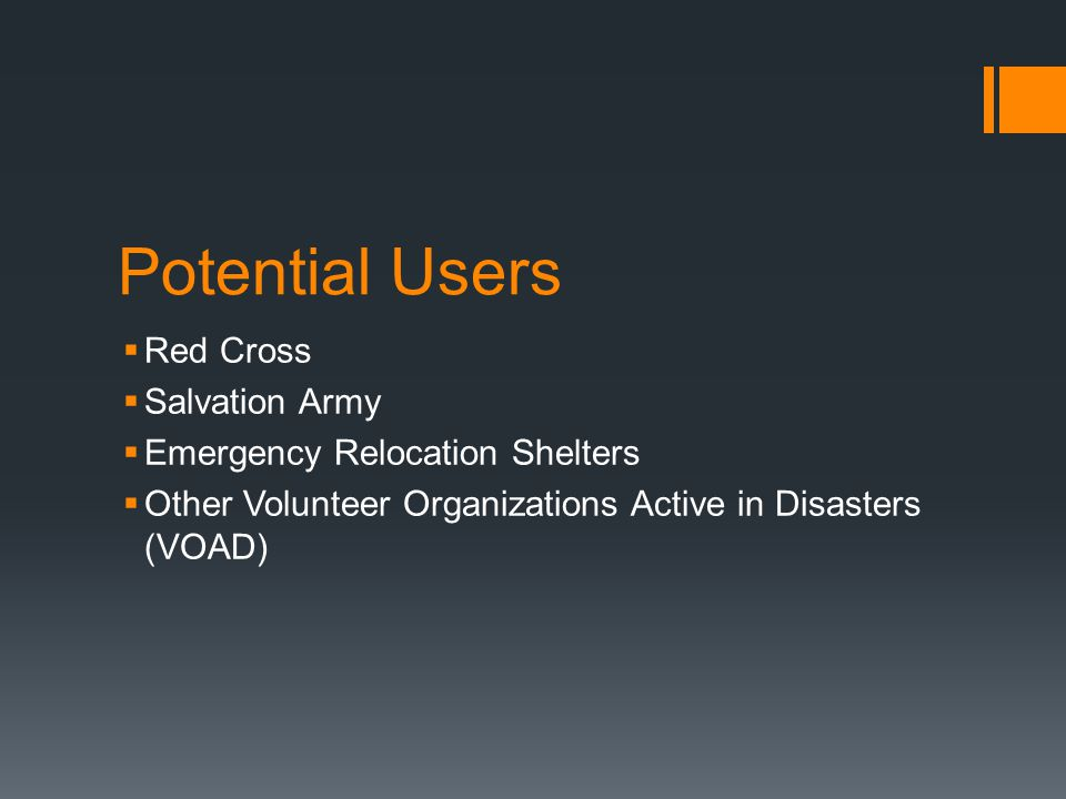 Potential Users  Red Cross  Salvation Army  Emergency Relocation Shelters  Other Volunteer Organizations Active in Disasters (VOAD)