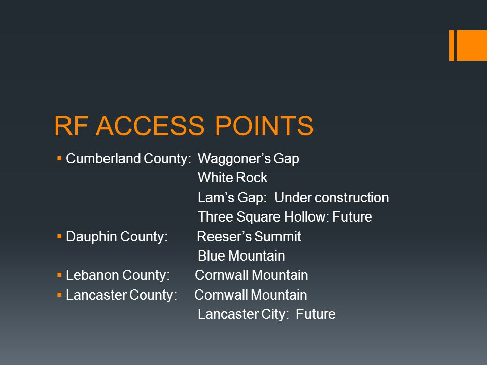 RF ACCESS POINTS  Cumberland County: Waggoner's Gap White Rock Lam's Gap: Under construction Three Square Hollow: Future  Dauphin County: Reeser's Summit Blue Mountain  Lebanon County: Cornwall Mountain  Lancaster County: Cornwall Mountain Lancaster City: Future