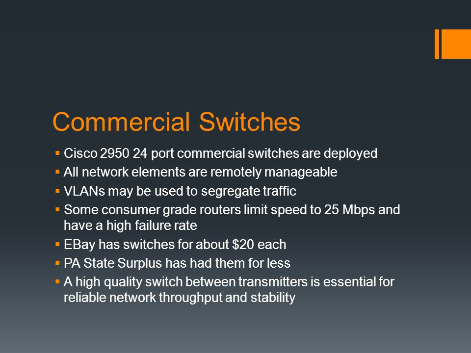 Commercial Switches  Cisco 2950 24 port commercial switches are deployed  All network elements are remotely manageable  VLANs may be used to segregate traffic  Some consumer grade routers limit speed to 25 Mbps and have a high failure rate  EBay has switches for about $20 each  PA State Surplus has had them for less  A high quality switch between transmitters is essential for reliable network throughput and stability