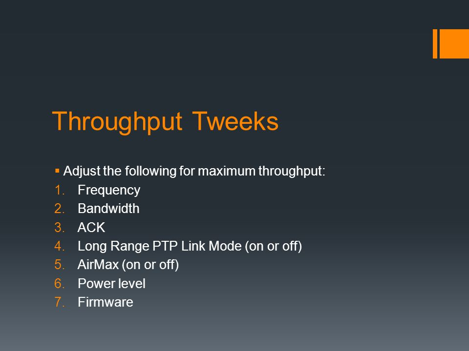 Throughput Tweeks  Adjust the following for maximum throughput: 1.Frequency 2.Bandwidth 3.ACK 4.Long Range PTP Link Mode (on or off) 5.AirMax (on or off) 6.Power level 7.Firmware