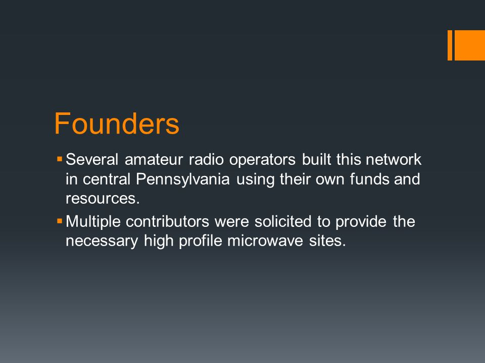 Founders  Several amateur radio operators built this network in central Pennsylvania using their own funds and resources.