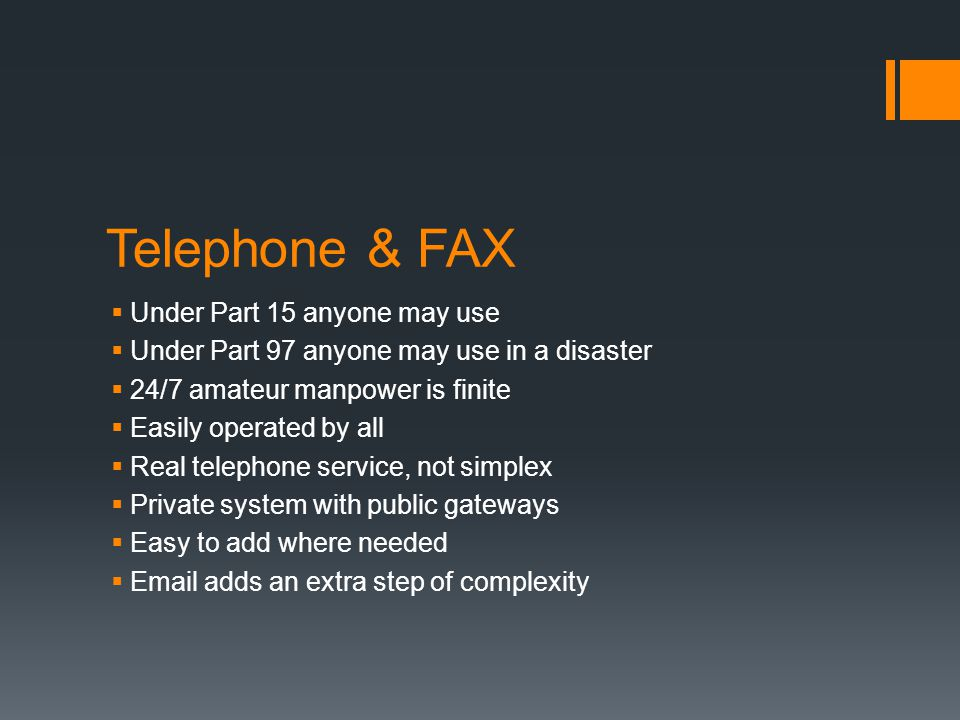 Telephone & FAX  Under Part 15 anyone may use  Under Part 97 anyone may use in a disaster  24/7 amateur manpower is finite  Easily operated by all  Real telephone service, not simplex  Private system with public gateways  Easy to add where needed  Email adds an extra step of complexity
