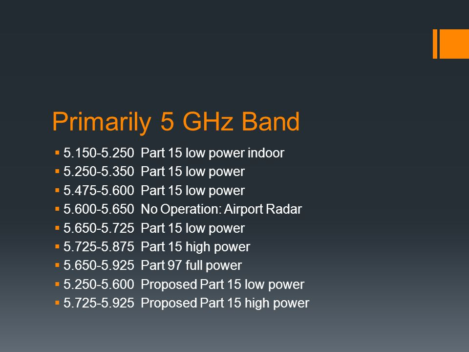 Primarily 5 GHz Band  5.150-5.250 Part 15 low power indoor  5.250-5.350 Part 15 low power  5.475-5.600 Part 15 low power  5.600-5.650 No Operation: Airport Radar  5.650-5.725 Part 15 low power  5.725-5.875 Part 15 high power  5.650-5.925 Part 97 full power  5.250-5.600 Proposed Part 15 low power  5.725-5.925 Proposed Part 15 high power