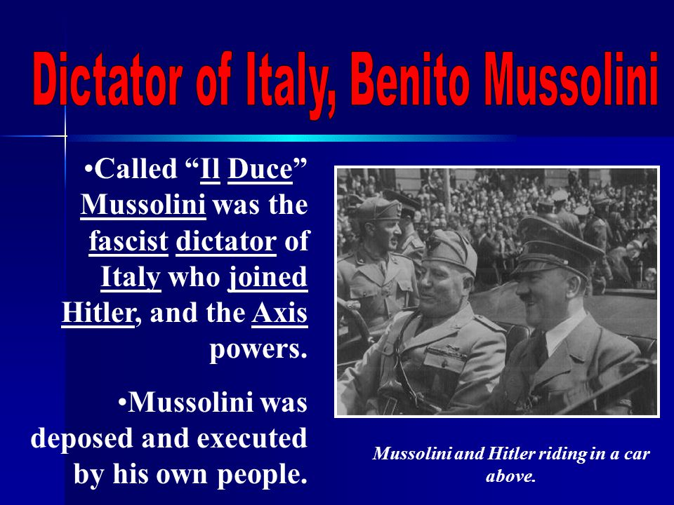 Called Il Duce Mussolini was the fascist dictator of Italy who joined Hitler, and the Axis powers.