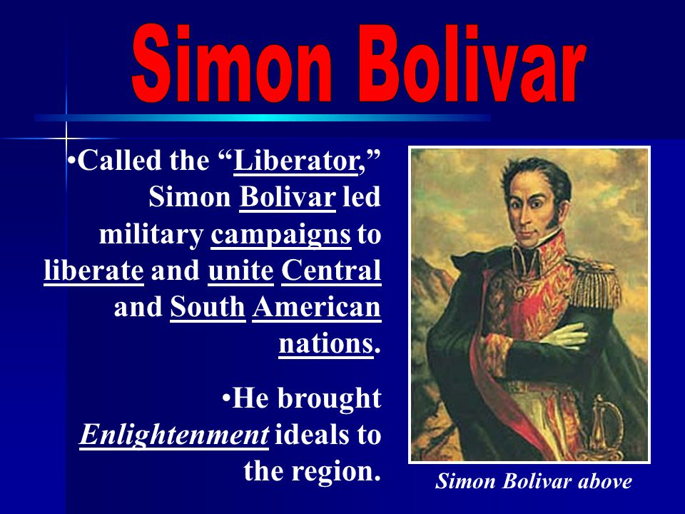 Called the Liberator, Simon Bolivar led military campaigns to liberate and unite Central and South American nations.
