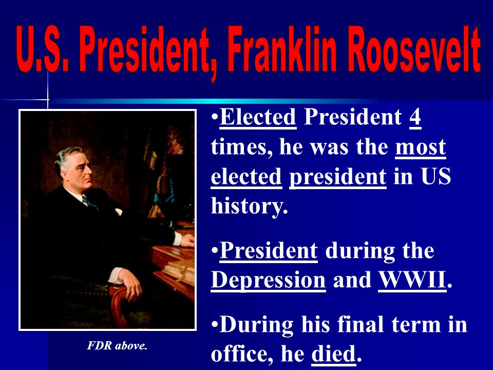 Elected President 4 times, he was the most elected president in US history.