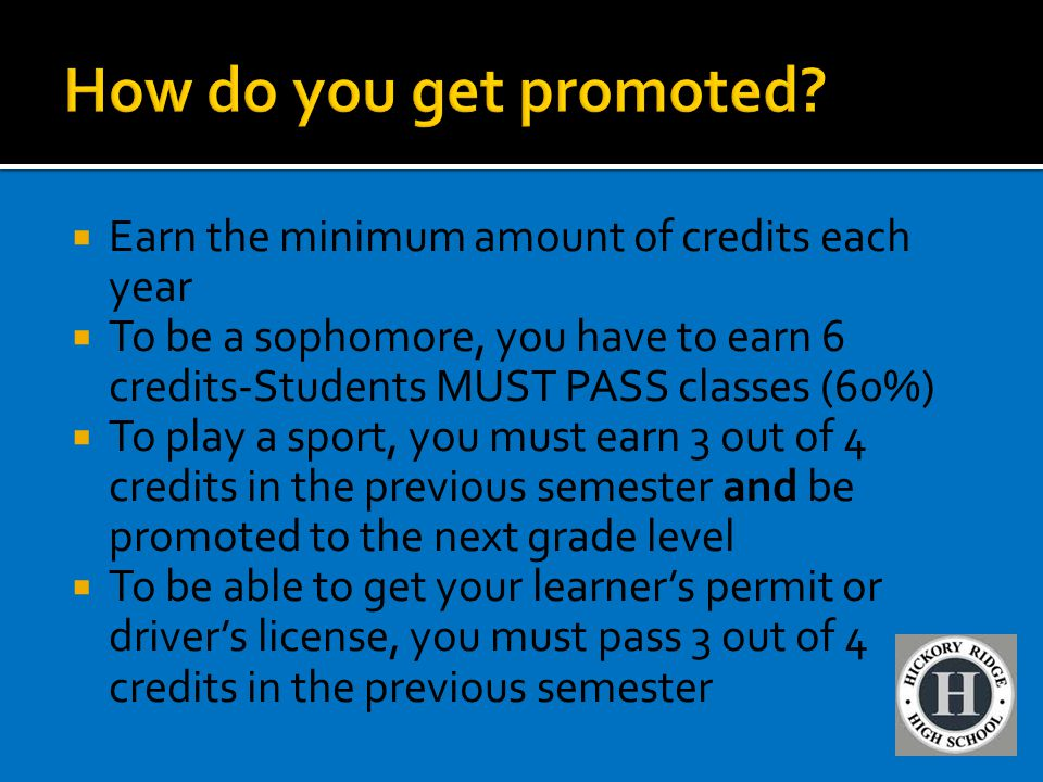  Earn the minimum amount of credits each year  To be a sophomore, you have to earn 6 credits-Students MUST PASS classes (60%)  To play a sport, you