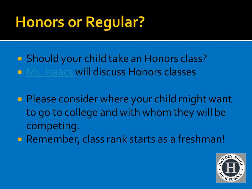 Should your child take an Honors class?  Ms. Isaacs will discuss Honors classes Ms. Isaacs  Please consider where your child might want to go to c