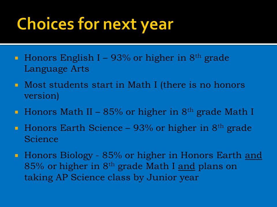  Honors English I – 93% or higher in 8 th grade Language Arts  Most students start in Math I (there is no honors version)  Honors Math II – 85% or