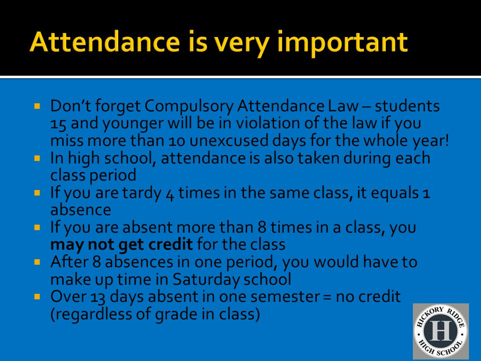  Don't forget Compulsory Attendance Law – students 15 and younger will be in violation of the law if you miss more than 10 unexcused days for the who