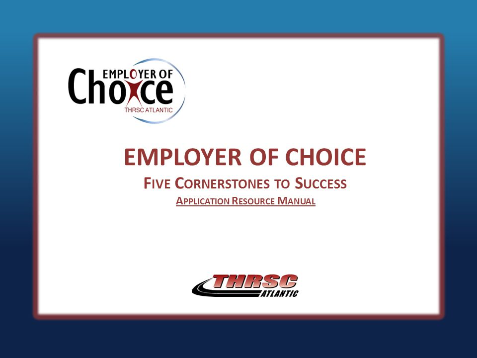 EMPLOYER OF CHOICE F IVE C ORNERSTONES TO S UCCESS A PPLICATION R ESOURCE M ANUAL